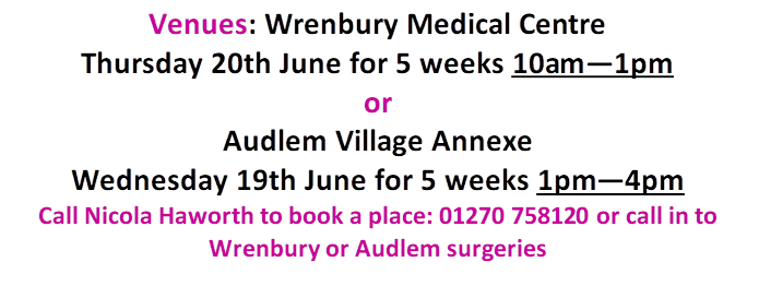 Venues: Wrenbury Medical Centre Thursday 20th June for 5 weeks 10am—1pmorAudlem Village AnnexeWednesday 19th June for 5 weeks 1pm—4pmCall Nicola Haworth to book a place: 01270 758120 or call in toWrenbury or Audlem surgeries